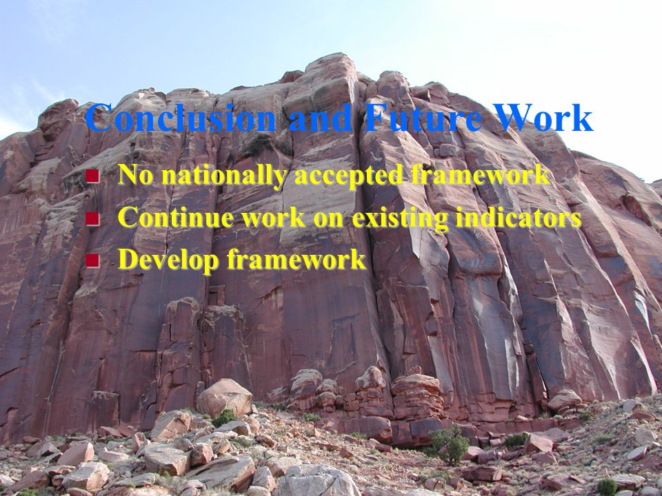 Conclusion and Future Work No nationally accepted framework No nationally accepted framework Continue work on existing indicators Continue work on existing indicators Develop framework Develop framework