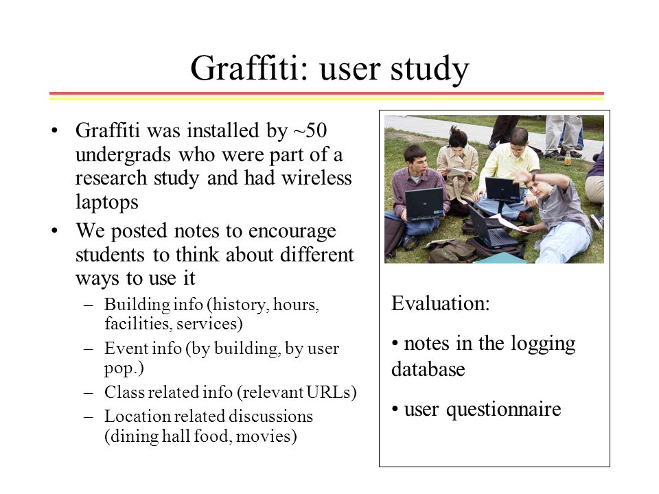 Graffiti: user study Graffiti was installed by ~50 undergrads who were part of a research study and had wireless laptops We posted notes to encourage students to think about different ways to use it –Building info (history, hours, facilities, services) –Event info (by building, by user pop.) –Class related info (relevant URLs) –Location related discussions (dining hall food, movies) Evaluation: notes in the logging database user questionnaire