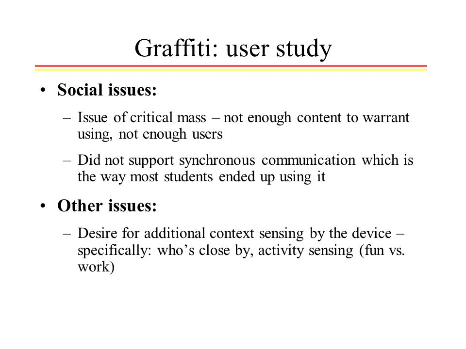 Graffiti: user study Social issues: –Issue of critical mass – not enough content to warrant using, not enough users –Did not support synchronous communication which is the way most students ended up using it Other issues: –Desire for additional context sensing by the device – specifically: whos close by, activity sensing (fun vs.