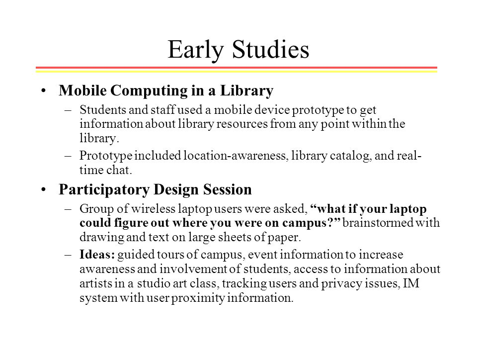 Early Studies Mobile Computing in a Library –Students and staff used a mobile device prototype to get information about library resources from any point within the library.