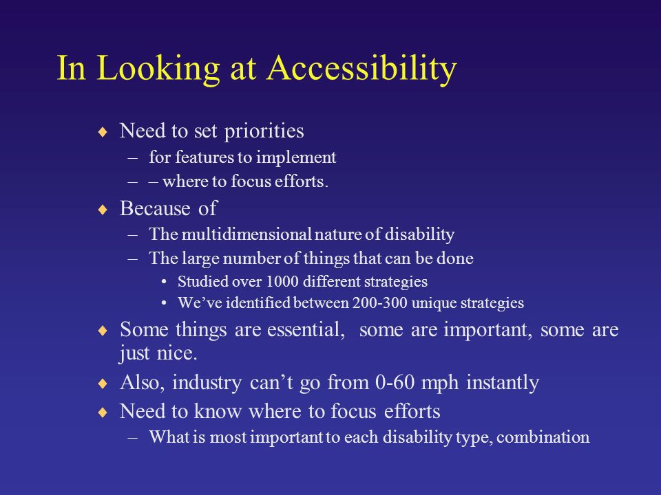 In Looking at Accessibility Need to set priorities –for features to implement –– where to focus efforts.