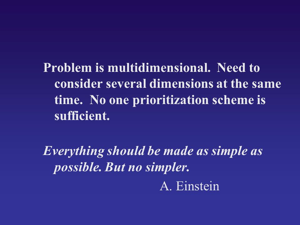 Problem is multidimensional. Need to consider several dimensions at the same time. No one prioritization scheme is sufficient. Everything should be ma