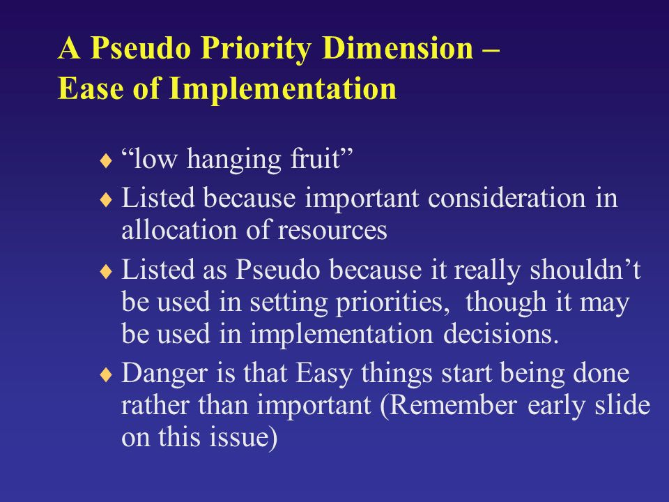 A Pseudo Priority Dimension – Ease of Implementation low hanging fruit Listed because important consideration in allocation of resources Listed as Pse