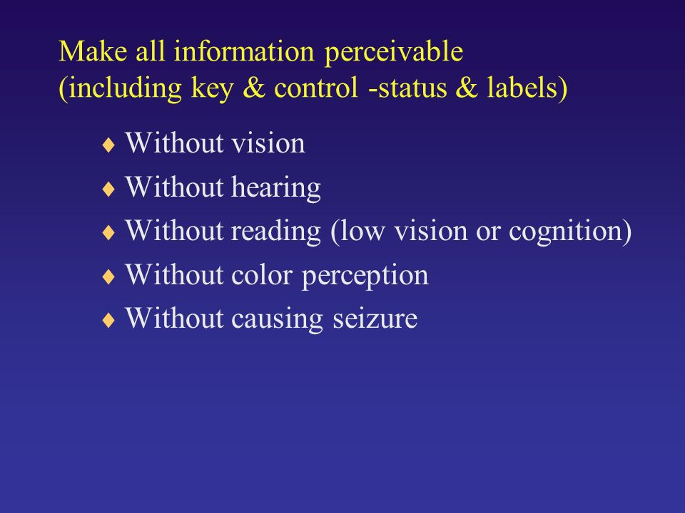 Make all information perceivable (including key & control -status & labels) Without vision Without hearing Without reading (low vision or cognition) Without color perception Without causing seizure