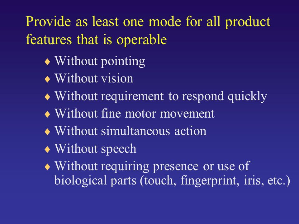 Provide as least one mode for all product features that is operable Without pointing Without vision Without requirement to respond quickly Without fine motor movement Without simultaneous action Without speech Without requiring presence or use of biological parts (touch, fingerprint, iris, etc.)