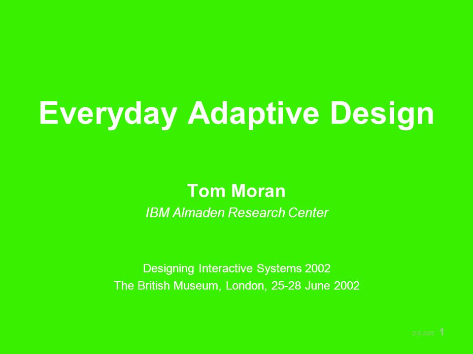 DIS 2002 1 Everyday Adaptive Design Tom Moran IBM Almaden Research Center Designing Interactive Systems 2002 The British Museum, London, 25-28 June 2002