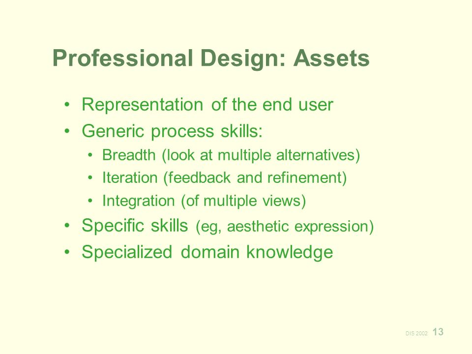 DIS Professional Design: Assets Representation of the end user Generic process skills: Breadth (look at multiple alternatives) Iteration (feedback and refinement) Integration (of multiple views) Specific skills (eg, aesthetic expression) Specialized domain knowledge