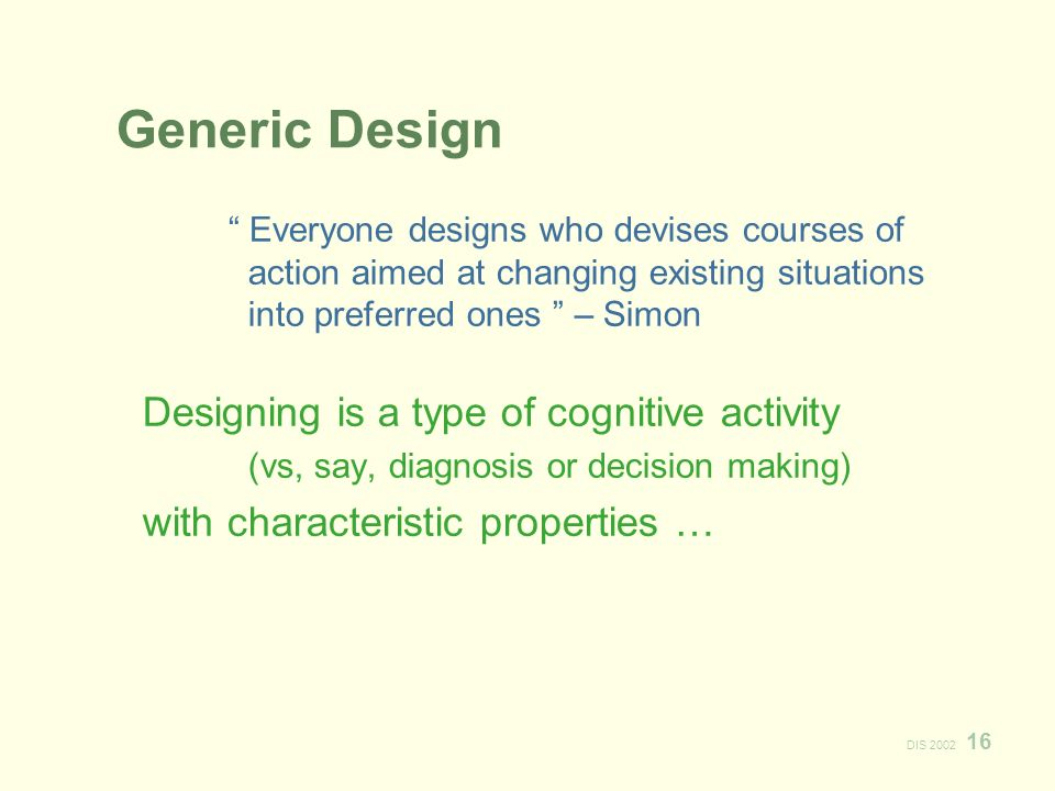 DIS 2002 16 Generic Design Everyone designs who devises courses of action aimed at changing existing situations into preferred ones – Simon Designing is a type of cognitive activity (vs, say, diagnosis or decision making) with characteristic properties …