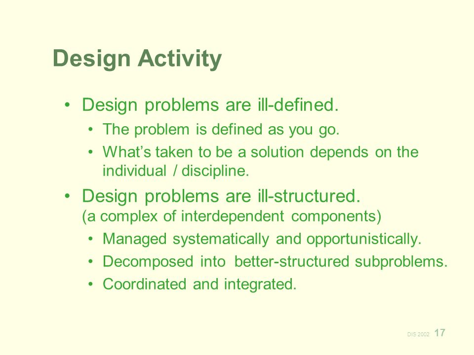 DIS 2002 17 Design Activity Design problems are ill-defined.