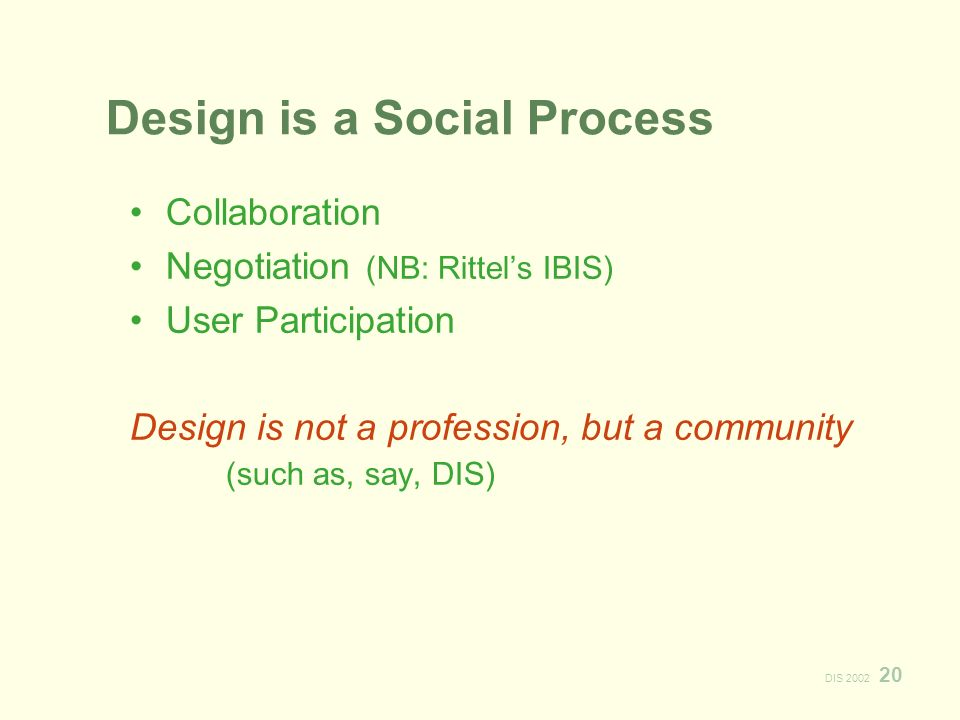 DIS 2002 20 Design is a Social Process Collaboration Negotiation (NB: Rittels IBIS) User Participation Design is not a profession, but a community (such as, say, DIS)