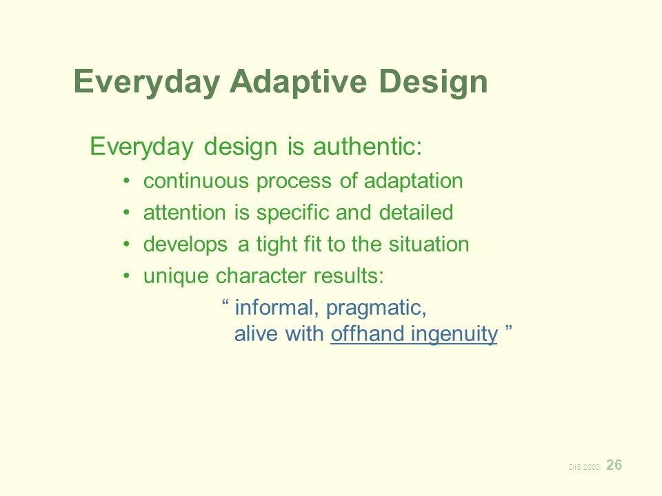 DIS Everyday Adaptive Design Everyday design is authentic: continuous process of adaptation attention is specific and detailed develops a tight fit to the situation unique character results: informal, pragmatic, alive with offhand ingenuity