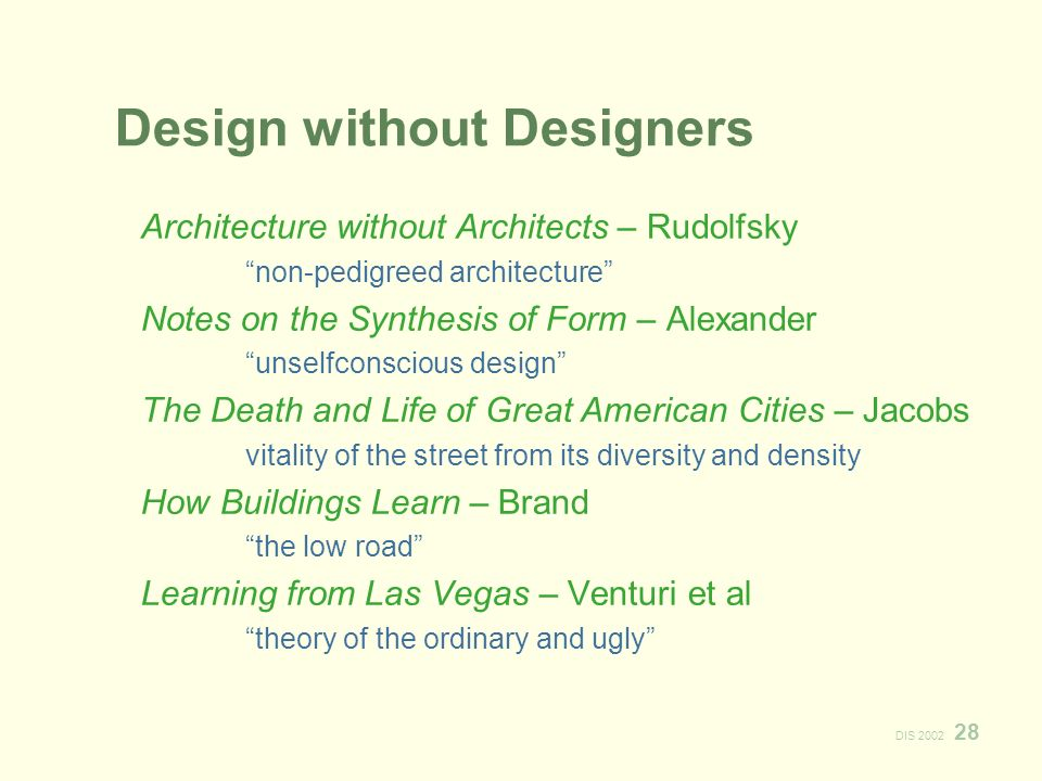 DIS Design without Designers Architecture without Architects – Rudolfsky non-pedigreed architecture Notes on the Synthesis of Form – Alexander unselfconscious design The Death and Life of Great American Cities – Jacobs vitality of the street from its diversity and density How Buildings Learn – Brand the low road Learning from Las Vegas – Venturi et al theory of the ordinary and ugly