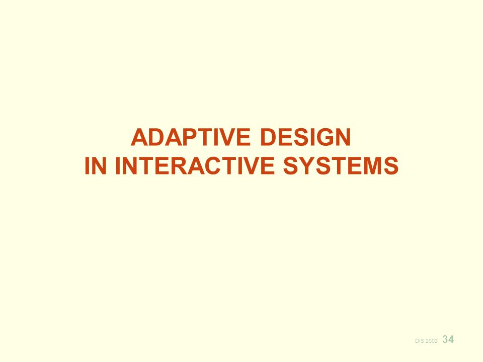 DIS 2002 34 ADAPTIVE DESIGN IN INTERACTIVE SYSTEMS