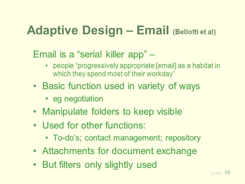 DIS Adaptive Design –  (Bellotti et al)  is a serial killer app – people progressively appropriate [ ] as a habitat in which they spend most of their workday Basic function used in variety of ways eg negotiation Manipulate folders to keep visible Used for other functions: To-dos; contact management; repository Attachments for document exchange But filters only slightly used
