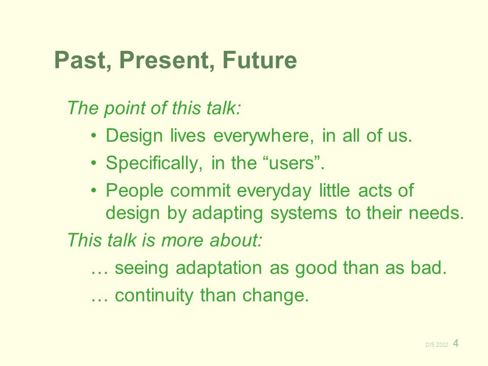 DIS 2002 4 Past, Present, Future The point of this talk: Design lives everywhere, in all of us.