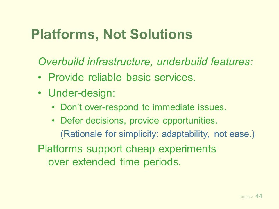 DIS Platforms, Not Solutions Overbuild infrastructure, underbuild features: Provide reliable basic services.