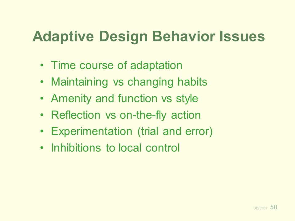 DIS Adaptive Design Behavior Issues Time course of adaptation Maintaining vs changing habits Amenity and function vs style Reflection vs on-the-fly action Experimentation (trial and error) Inhibitions to local control