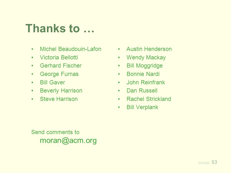 DIS 2002 53 Thanks to … Michel Beaudouin-Lafon Victoria Bellotti Gerhard Fischer George Furnas Bill Gaver Beverly Harrison Steve Harrison Send comments to moran@acm.org Austin Henderson Wendy Mackay Bill Moggridge Bonnie Nardi John Reinfrank Dan Russell Rachel Strickland Bill Verplank