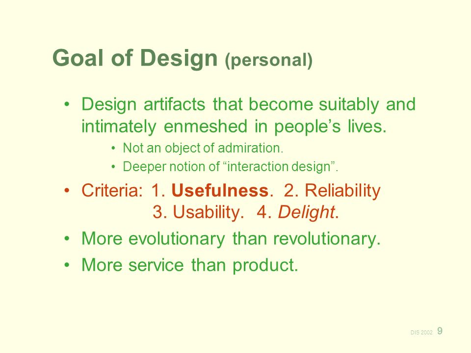 DIS 2002 9 Goal of Design (personal) Design artifacts that become suitably and intimately enmeshed in peoples lives.