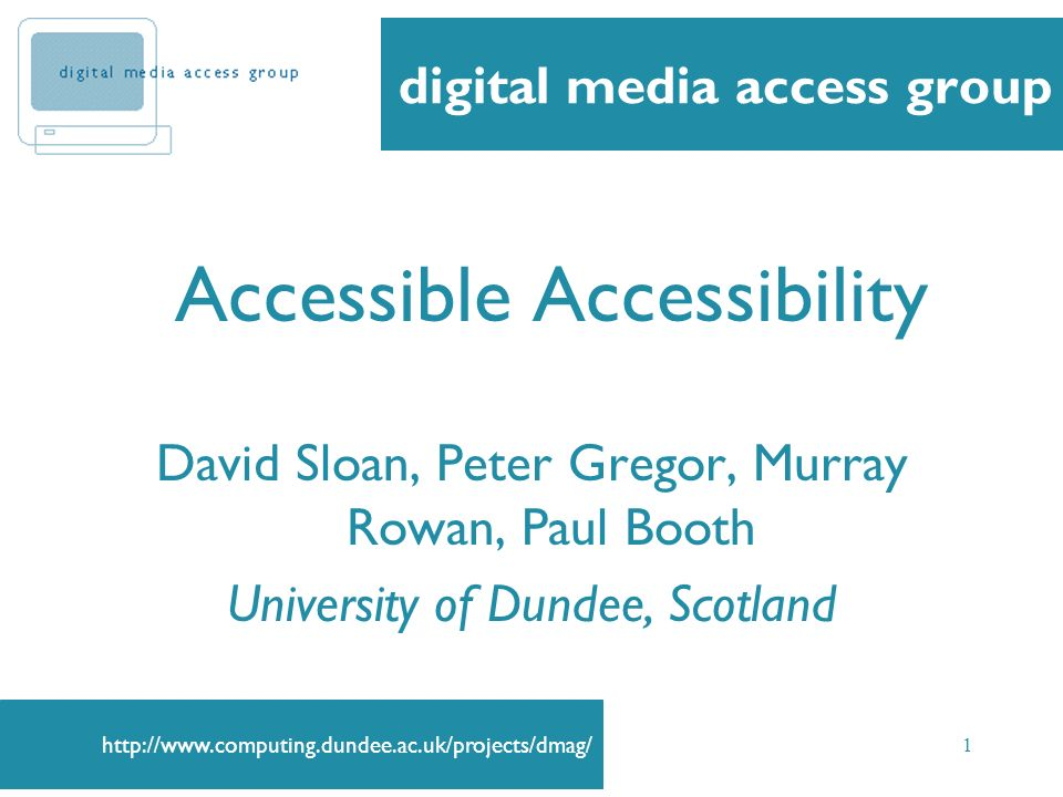 http://www.computing.dundee.ac.uk/projects/dmag/ 1 Accessible Accessibility David Sloan, Peter Gregor, Murray Rowan, Paul Booth University of Dundee,