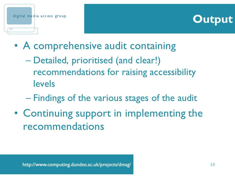 10 Output A comprehensive audit containing –Detailed, prioritised (and clear!) recommendations for raising accessibility levels –Findings of the various stages of the audit Continuing support in implementing the recommendations