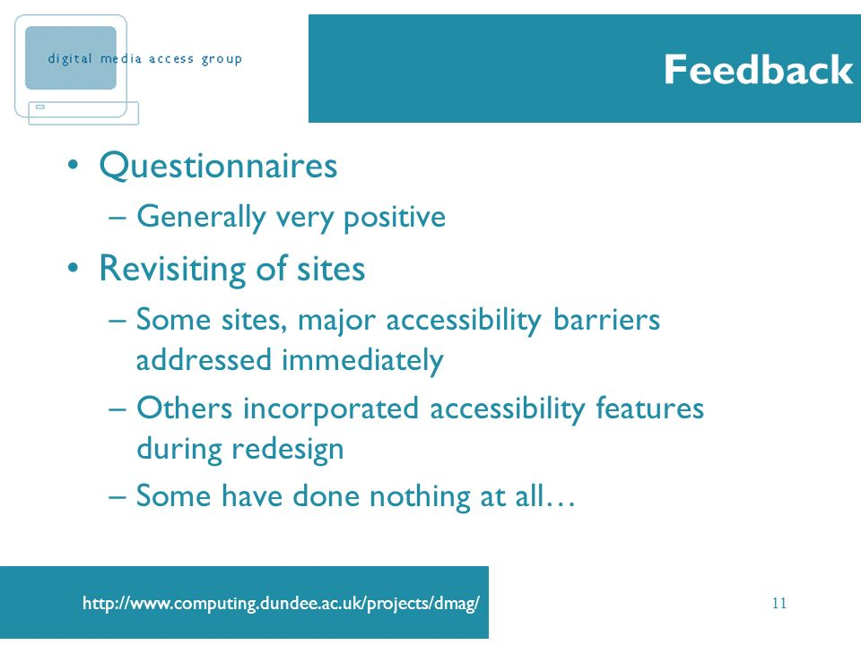 11 Feedback Questionnaires –Generally very positive Revisiting of sites –Some sites, major accessibility barriers addressed immediately –Others incorporated accessibility features during redesign –Some have done nothing at all…