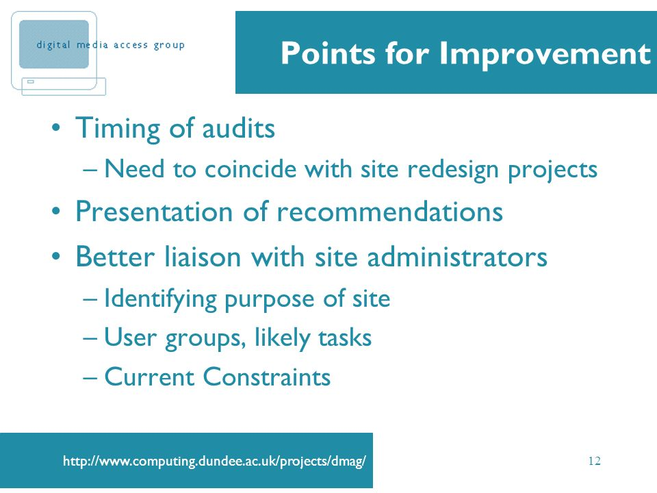 12 Points for Improvement Timing of audits –Need to coincide with site redesign projects Presentation of recommendations Better liaison with site administrators –Identifying purpose of site –User groups, likely tasks –Current Constraints