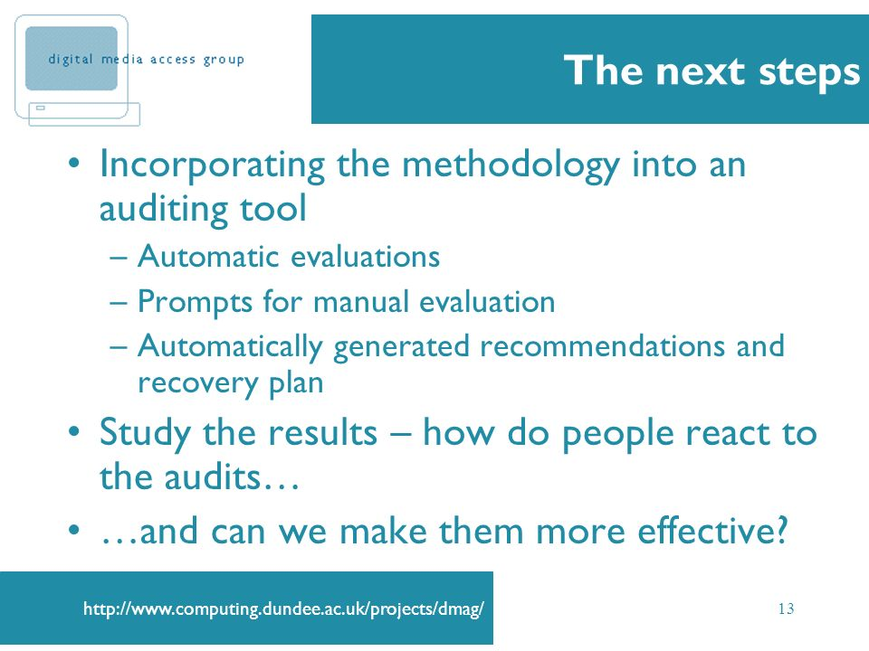 http://www.computing.dundee.ac.uk/projects/dmag/ 13 The next steps Incorporating the methodology into an auditing tool –Automatic evaluations –Prompts