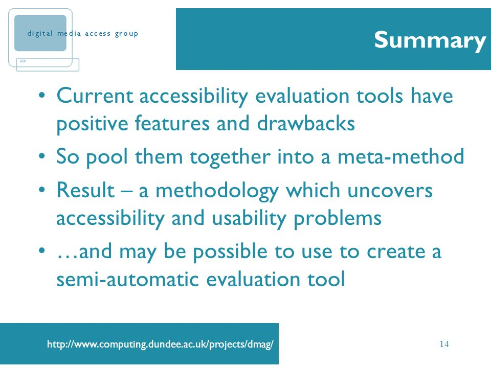 http://www.computing.dundee.ac.uk/projects/dmag/ 14 Summary Current accessibility evaluation tools have positive features and drawbacks So pool them t