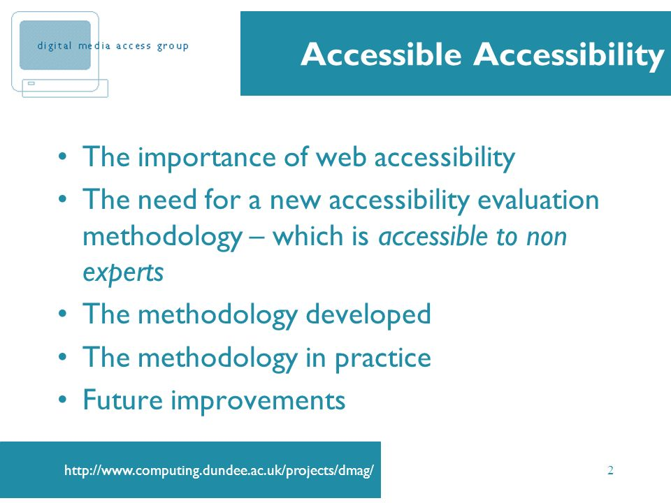 http://www.computing.dundee.ac.uk/projects/dmag/ 2 Accessible Accessibility The importance of web accessibility The need for a new accessibility evalu