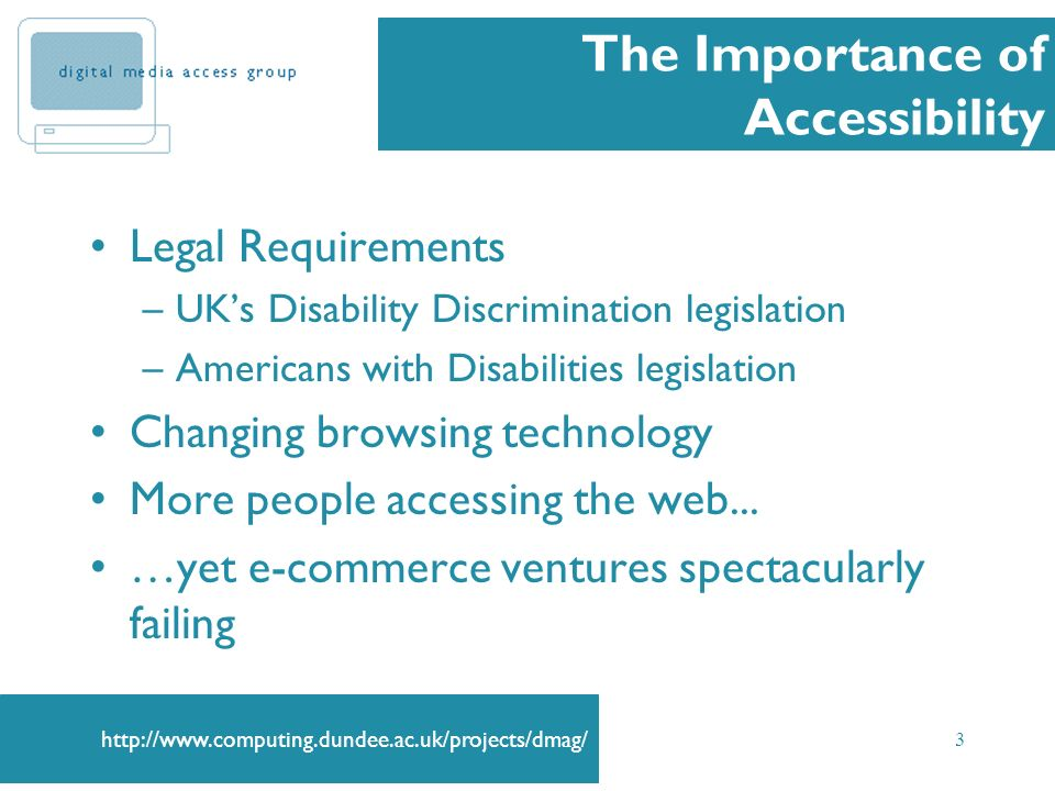 3 The Importance of Accessibility Legal Requirements –UKs Disability Discrimination legislation –Americans with Disabilities legislation Changing browsing technology More people accessing the web...