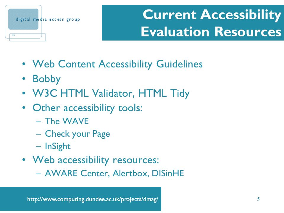 5 Current Accessibility Evaluation Resources Web Content Accessibility Guidelines Bobby W3C HTML Validator, HTML Tidy Other accessibility tools: –The WAVE –Check your Page –InSight Web accessibility resources: –AWARE Center, Alertbox, DISinHE