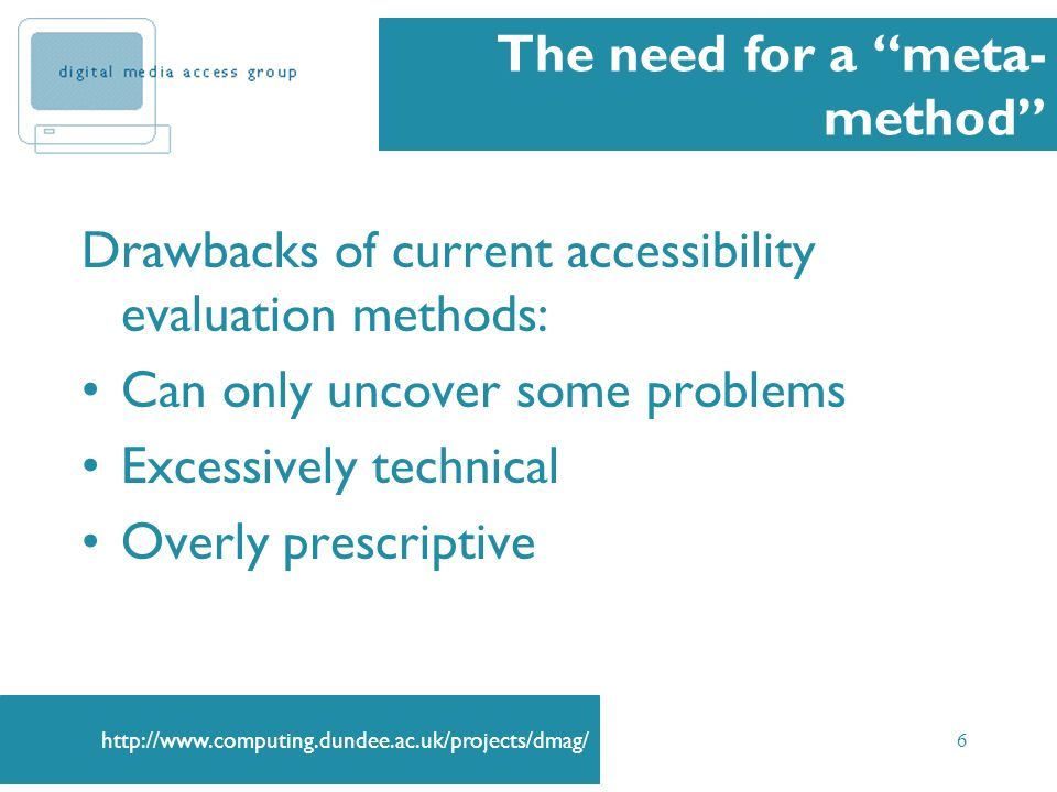 6 The need for a meta- method Drawbacks of current accessibility evaluation methods: Can only uncover some problems Excessively technical Overly prescriptive