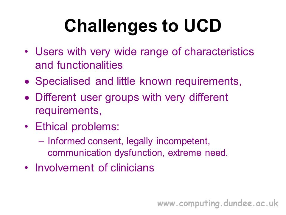 www.computing.dundee.ac.uk Challenges to UCD Users with very wide range of characteristics and functionalities Specialised and little known requirements, Different user groups with very different requirements, Ethical problems: –Informed consent, legally incompetent, communication dysfunction, extreme need.
