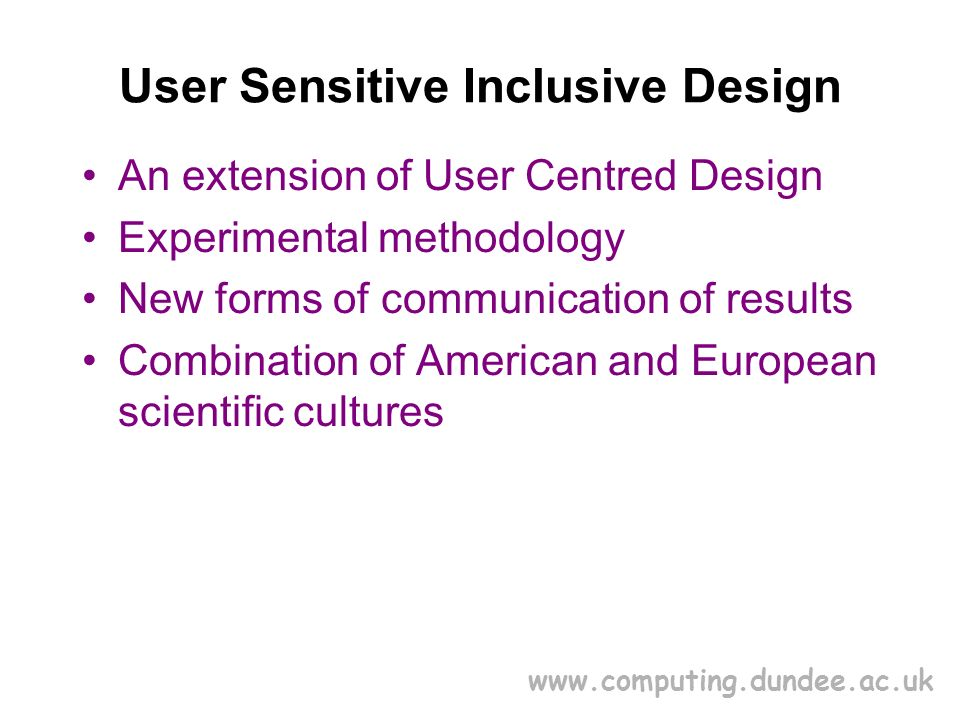 www.computing.dundee.ac.uk User Sensitive Inclusive Design An extension of User Centred Design Experimental methodology New forms of communication of results Combination of American and European scientific cultures
