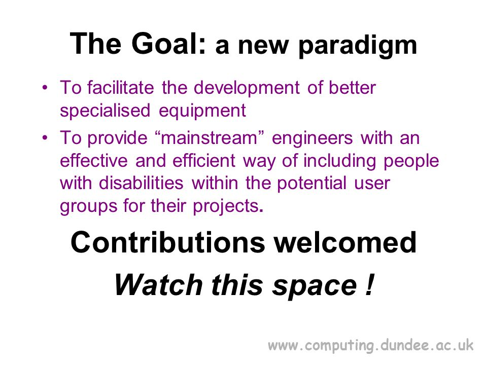 www.computing.dundee.ac.uk The Goal: a new paradigm To facilitate the development of better specialised equipment To provide mainstream engineers with an effective and efficient way of including people with disabilities within the potential user groups for their projects.