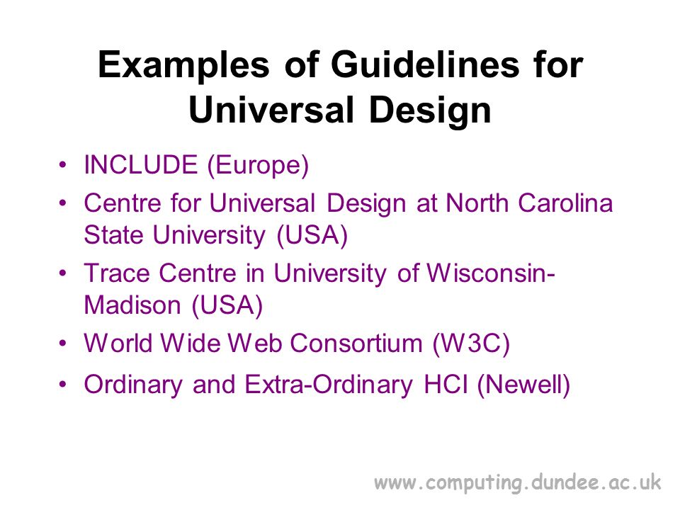 www.computing.dundee.ac.uk Examples of Guidelines for Universal Design INCLUDE (Europe) Centre for Universal Design at North Carolina State University (USA) Trace Centre in University of Wisconsin- Madison (USA) World Wide Web Consortium (W3C) Ordinary and Extra-Ordinary HCI (Newell)