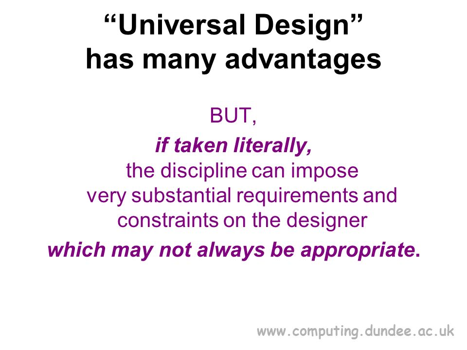 www.computing.dundee.ac.uk Universal Design has many advantages BUT, if taken literally, the discipline can impose very substantial requirements and constraints on the designer which may not always be appropriate.
