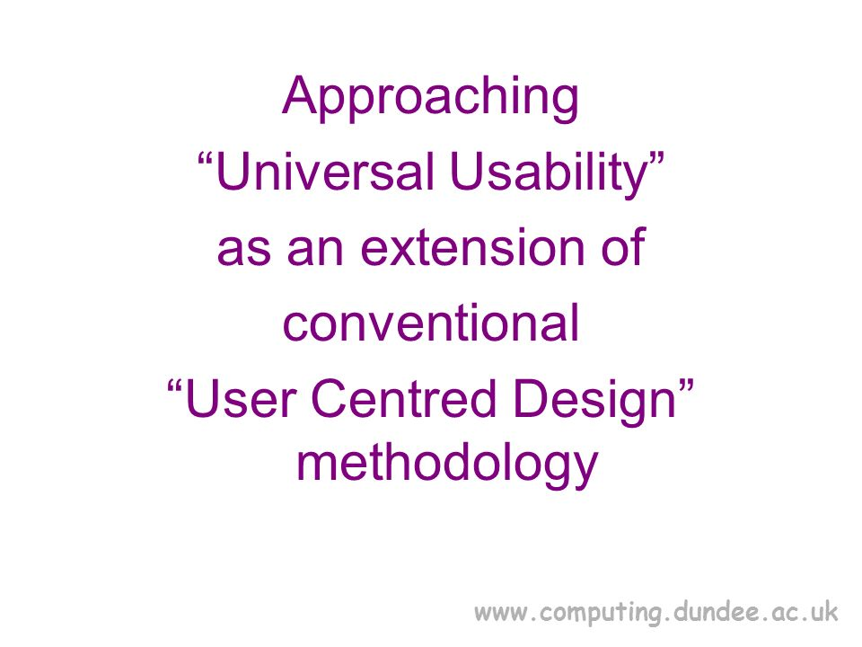 www.computing.dundee.ac.uk Approaching Universal Usability as an extension of conventional User Centred Design methodology
