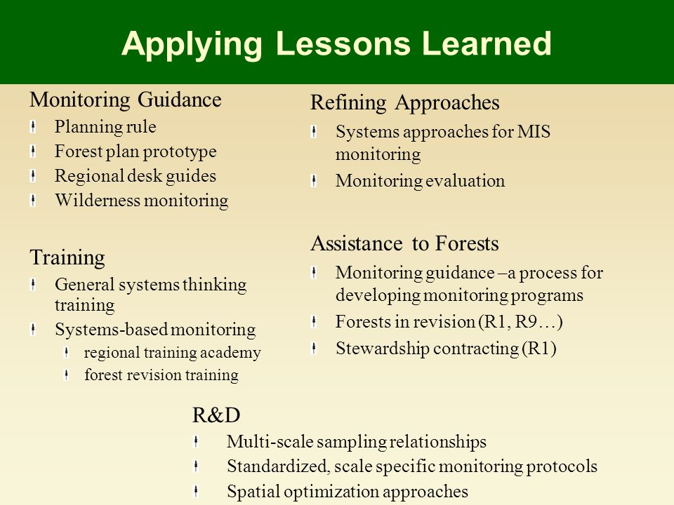 Applying Lessons Learned Monitoring Guidance Planning rule Forest plan prototype Regional desk guides Wilderness monitoring Training General systems thinking training Systems-based monitoring regional training academy forest revision training Refining Approaches Systems approaches for MIS monitoring Monitoring evaluation Assistance to Forests Monitoring guidance –a process for developing monitoring programs Forests in revision (R1, R9…) Stewardship contracting (R1) R&D Multi-scale sampling relationships Standardized, scale specific monitoring protocols Spatial optimization approaches