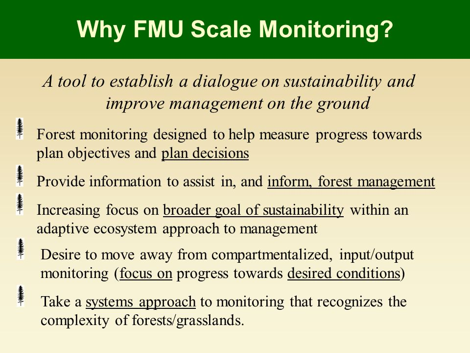 A tool to establish a dialogue on sustainability and improve management on the ground Forest monitoring designed to help measure progress towards plan objectives and plan decisions Provide information to assist in, and inform, forest management Increasing focus on broader goal of sustainability within an adaptive ecosystem approach to management Why FMU Scale Monitoring.