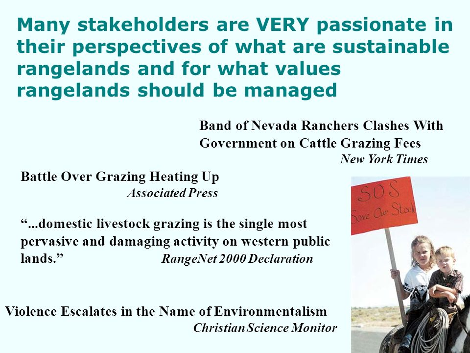 Many stakeholders are VERY passionate in their perspectives of what are sustainable rangelands and for what values rangelands should be managed...domestic livestock grazing is the single most pervasive and damaging activity on western public lands.