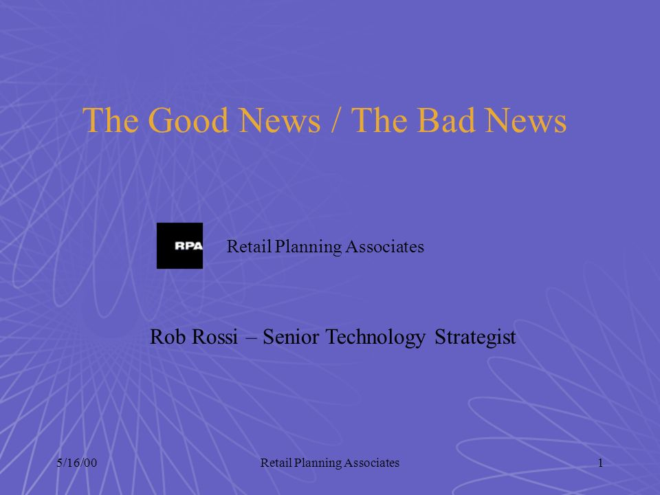 5/16/00Retail Planning Associates1 The Good News / The Bad News Retail Planning Associates Rob Rossi – Senior Technology Strategist
