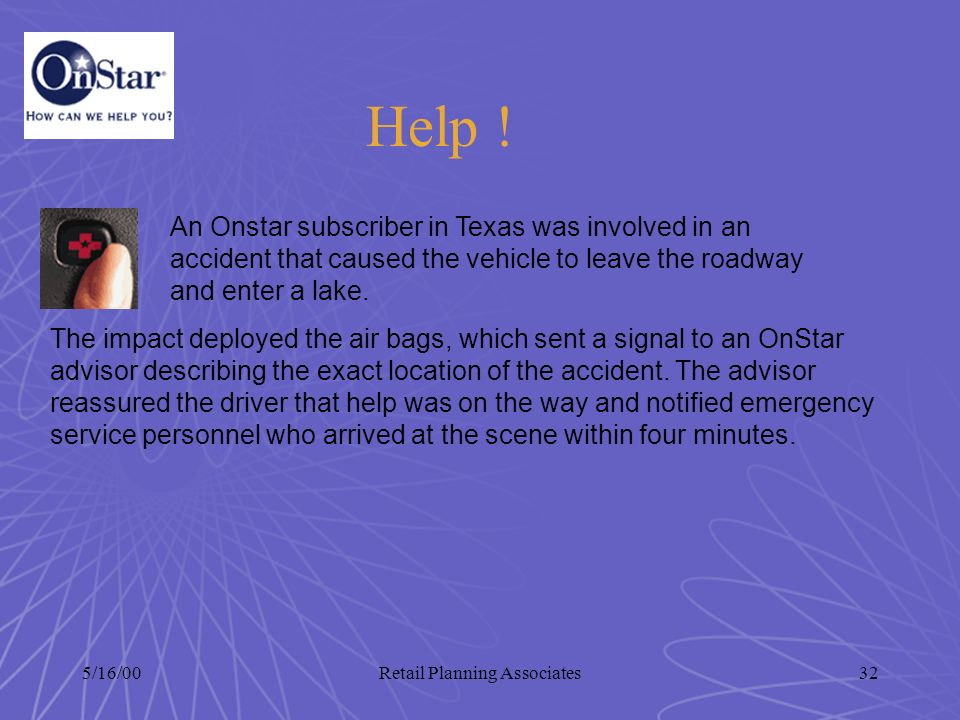 5/16/00Retail Planning Associates32 The impact deployed the air bags, which sent a signal to an OnStar advisor describing the exact location of the ac