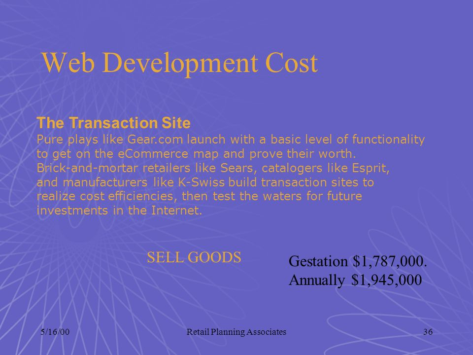 5/16/00Retail Planning Associates36 Web Development Cost The Transaction Site Pure plays like Gear.com launch with a basic level of functionality to g