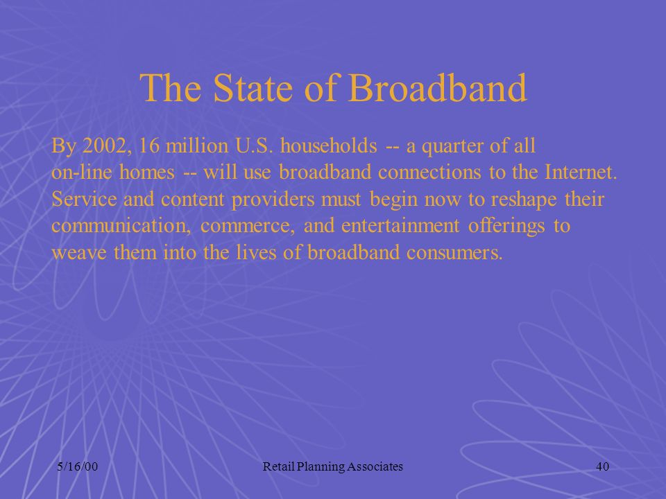5/16/00Retail Planning Associates40 The State of Broadband By 2002, 16 million U.S. households -- a quarter of all on-line homes -- will use broadband