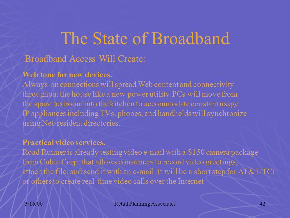 5/16/00Retail Planning Associates42 The State of Broadband Broadband Access Will Create: Web tone for new devices. Always-on connections will spread W