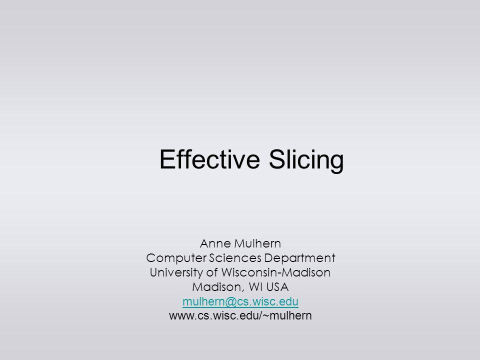 PLDI 2008Effective Slicing10 effective slice {n 3} y = 2; if (y == 2) x = 2; ?x program read(n); x = 1; y = 2; if (n == 1) x = 3; y = 1; if (y == 2) x = 2; ?x Two Correct Effective Slices effective slice {n 2} y = 2; if (y == 2) x = 2; ?x