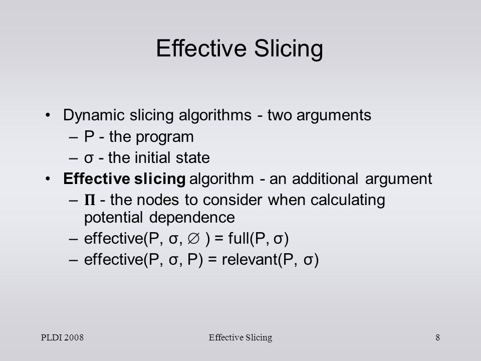 PLDI 2008Effective Slicing7 relevant slice {n 3} y = 2; if (y == 2) x = 2; x Fixpoint Computation relevant slice {n 2} y = 2; if (y == 2) x = 2; x relevant slice {n {2,3}} read(n); y = 2; if (n == 1) if (y == 2) x = 2; x So long as n in {2,3} choice of n is unimportant