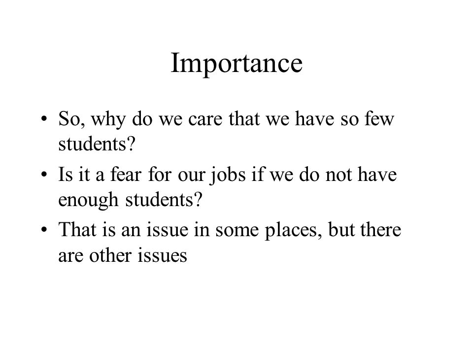 Importance So, why do we care that we have so few students.